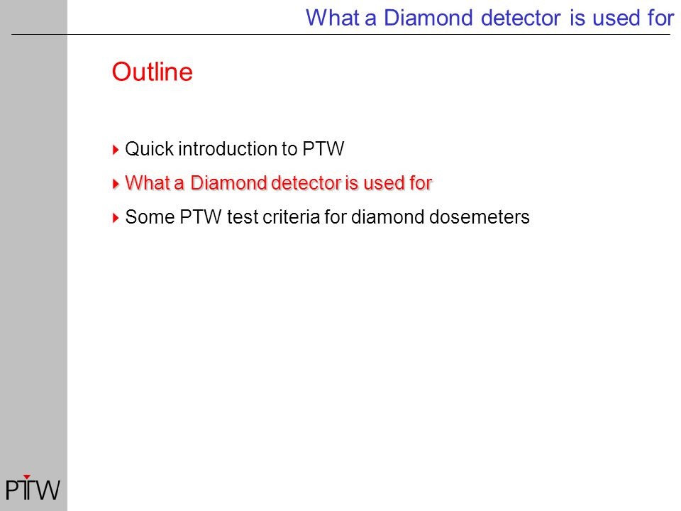 Outline What a Diamond detector is used for  Quick introduction to PTW  What a Diamond detector is used for  Some PTW test criteria for diamond dosemeters