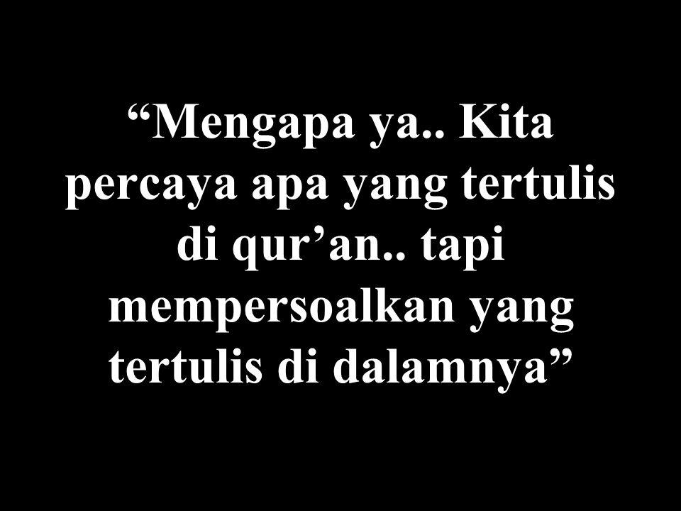 Mengapa ya.. Kita percaya apa yang tertulis di qur'an..