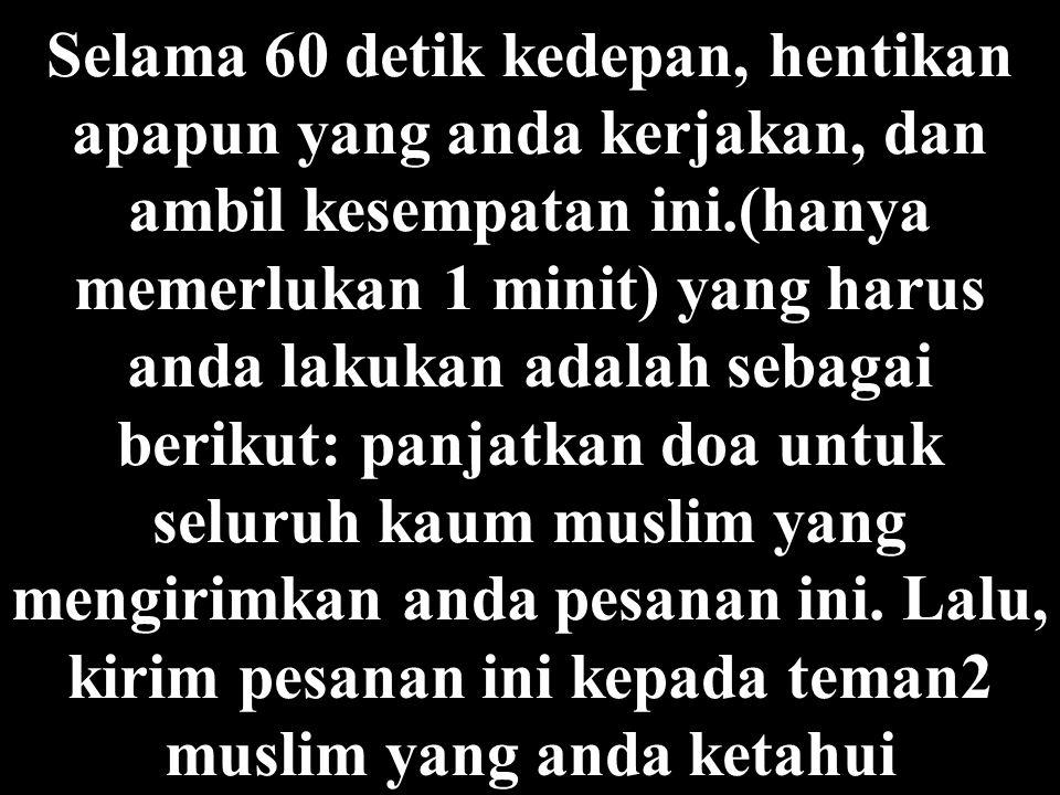 Selama 60 detik kedepan, hentikan apapun yang anda kerjakan, dan ambil kesempatan ini.(hanya memerlukan 1 minit) yang harus anda lakukan adalah sebagai berikut: panjatkan doa untuk seluruh kaum muslim yang mengirimkan anda pesanan ini.