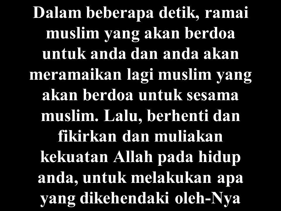 Dalam beberapa detik, ramai muslim yang akan berdoa untuk anda dan anda akan meramaikan lagi muslim yang akan berdoa untuk sesama muslim.