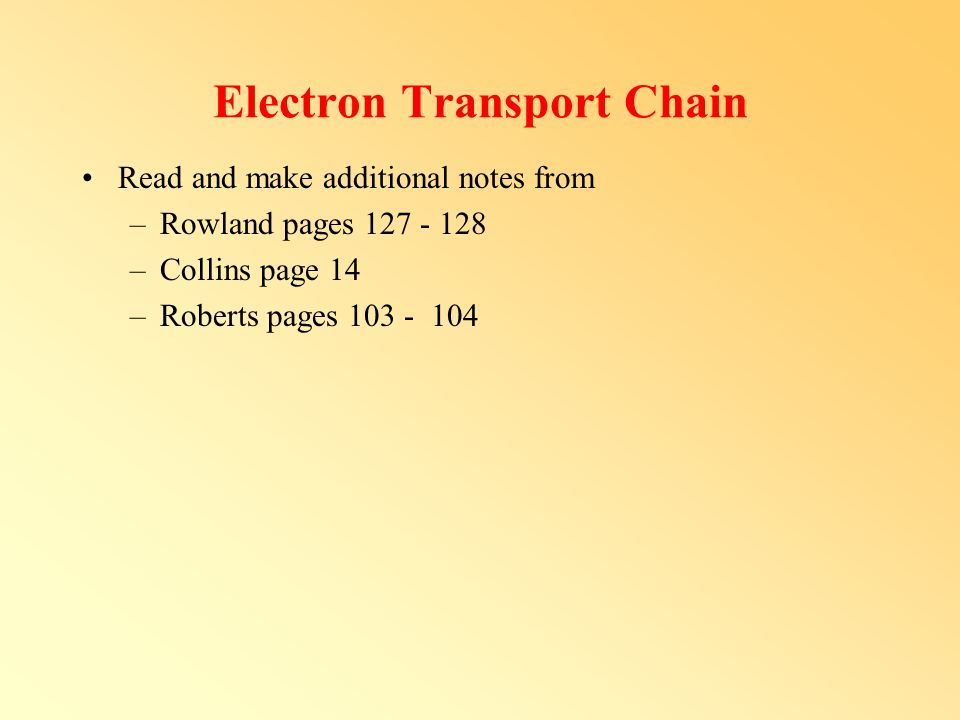 Electron Transport Chain Read and make additional notes from –Rowland pages 127 - 128 –Collins page 14 –Roberts pages 103 - 104