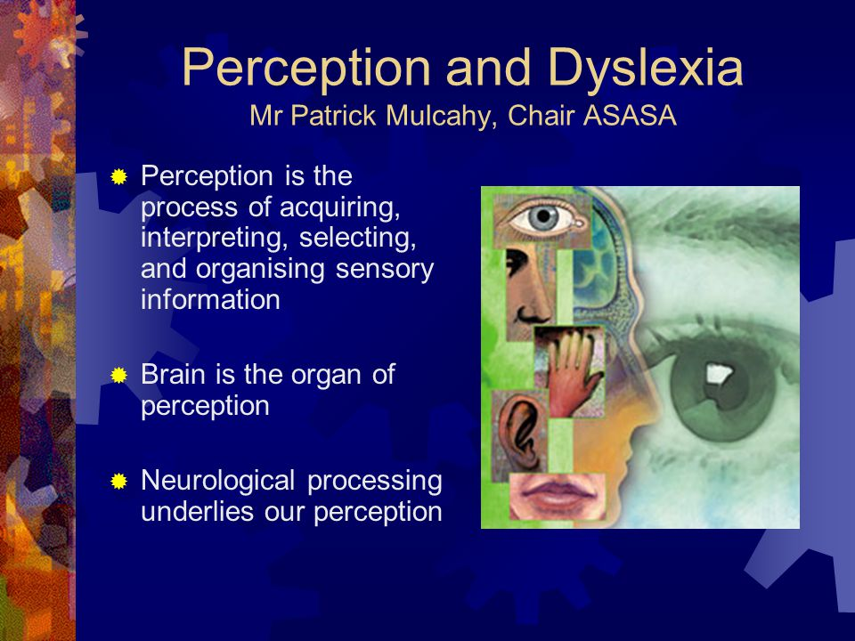 Perception and Dyslexia Mr Patrick Mulcahy, Chair ASASA  Perception is the process of acquiring, interpreting, selecting, and organising sensory info