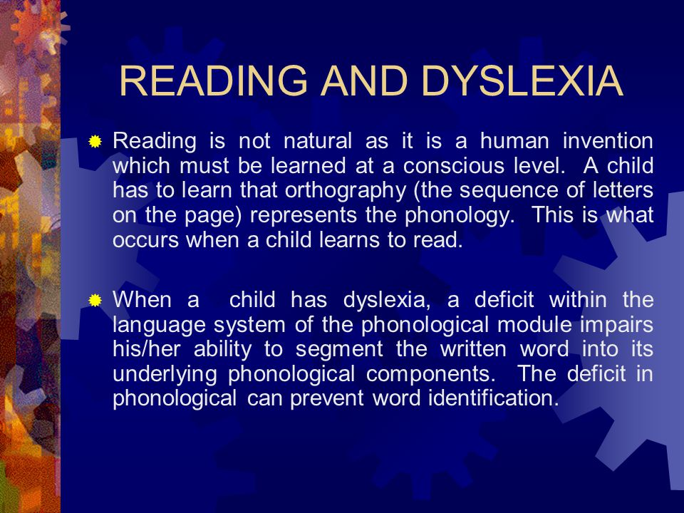 READING AND DYSLEXIA  Reading is not natural as it is a human invention which must be learned at a conscious level. A child has to learn that orthogr