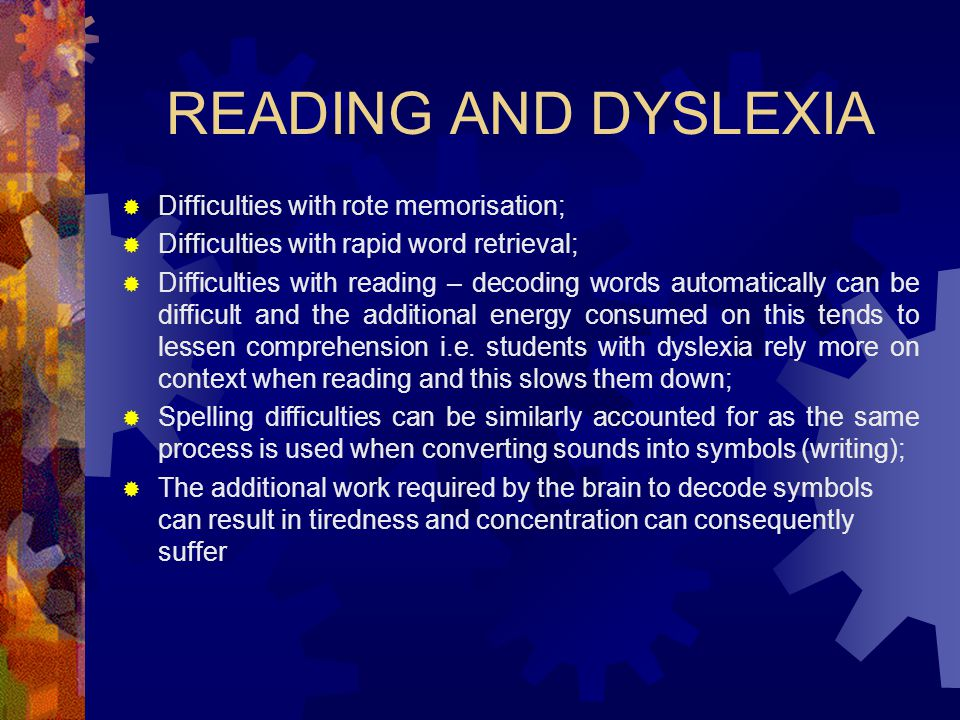 READING AND DYSLEXIA  Difficulties with rote memorisation;  Difficulties with rapid word retrieval;  Difficulties with reading – decoding words aut