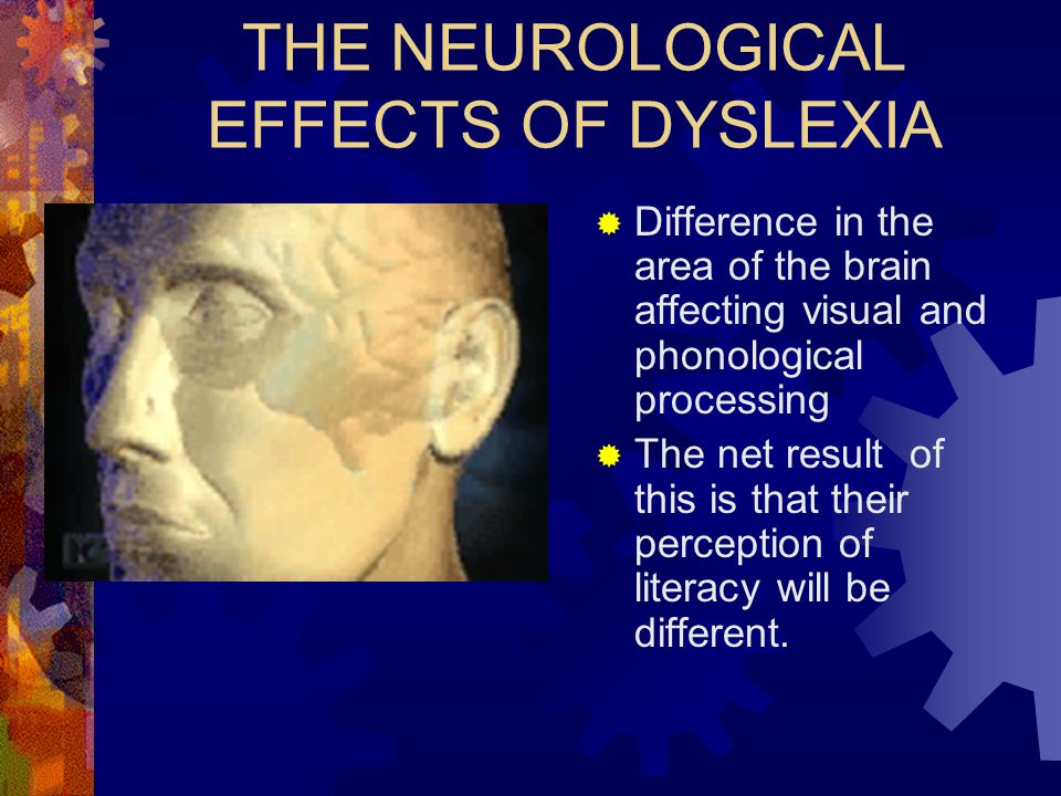 THE NEUROLOGICAL EFFECTS OF DYSLEXIA  Difference in the area of the brain affecting visual and phonological processing  The net result of this is th