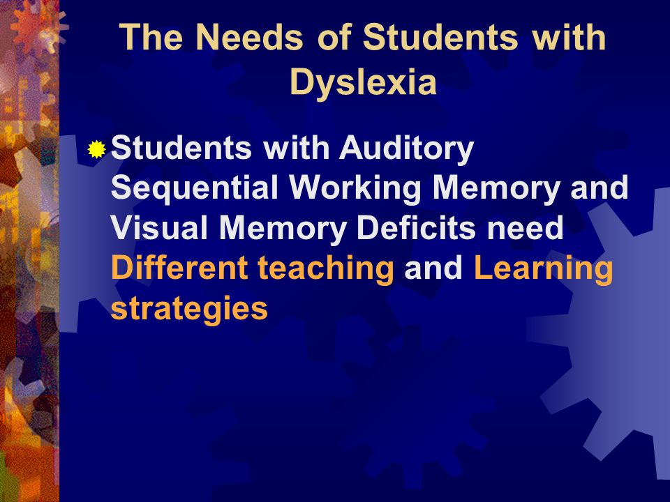 The Needs of Students with Dyslexia  Students with Auditory Sequential Working Memory and Visual Memory Deficits need Different teaching and Learning