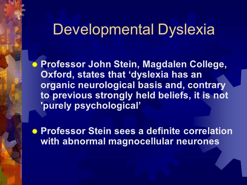 Developmental Dyslexia  Professor John Stein, Magdalen College, Oxford, states that 'dyslexia has an organic neurological basis and, contrary to prev