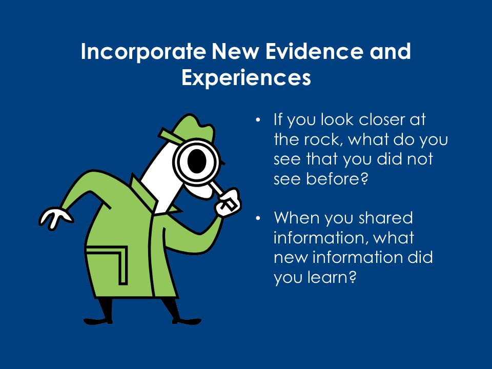 Incorporate New Evidence and Experiences If you look closer at the rock, what do you see that you did not see before.