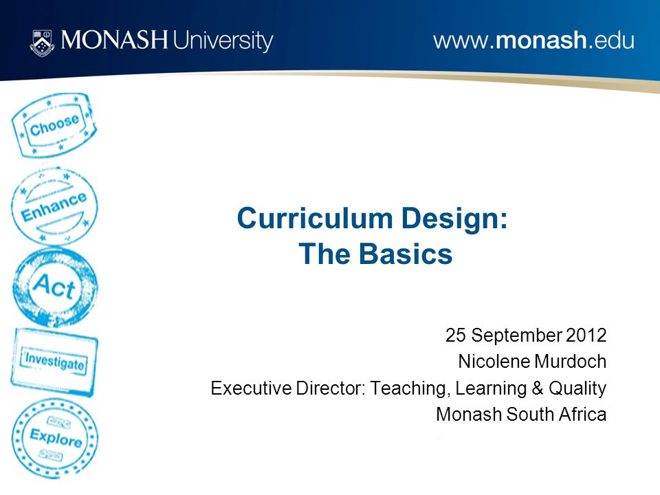 Curriculum Design: The Basics 25 September 2012 Nicolene Murdoch Executive Director: Teaching, Learning & Quality Monash South Africa