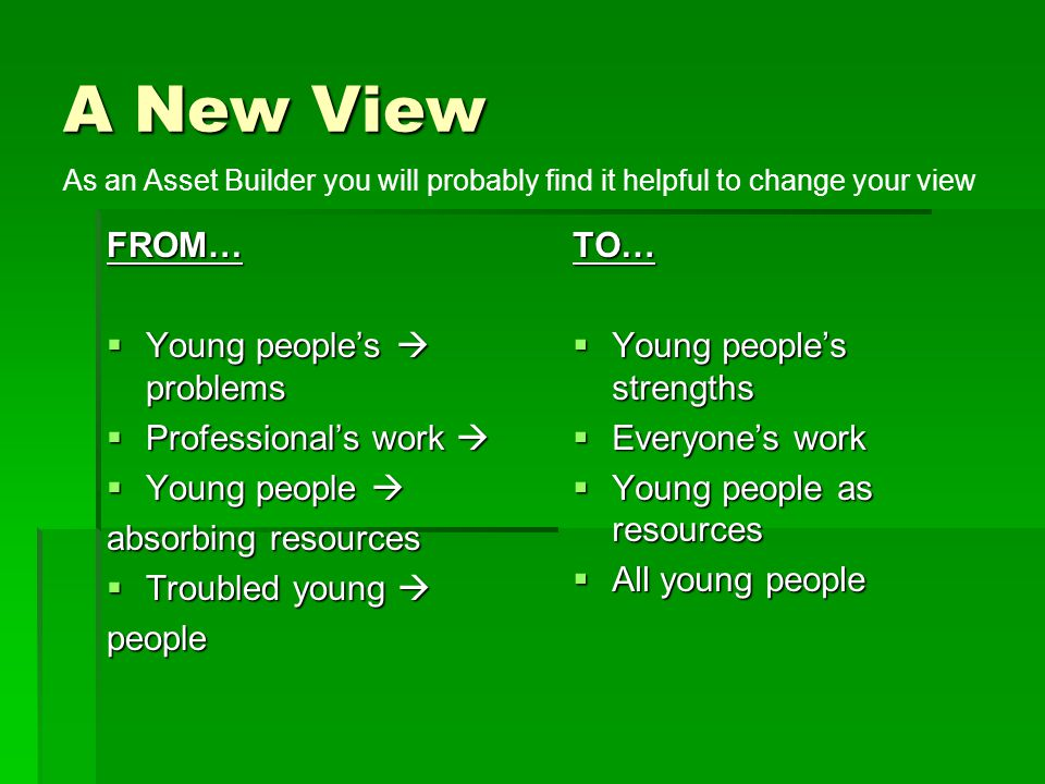 A New View FROM…  Young people's  problems  Professional's work   Young people  absorbing resources  Troubled young  peopleTO…  Young people'