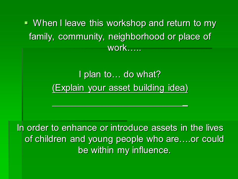  When I leave this workshop and return to my family, community, neighborhood or place of work….. I plan to… do what? (Explain your asset building ide