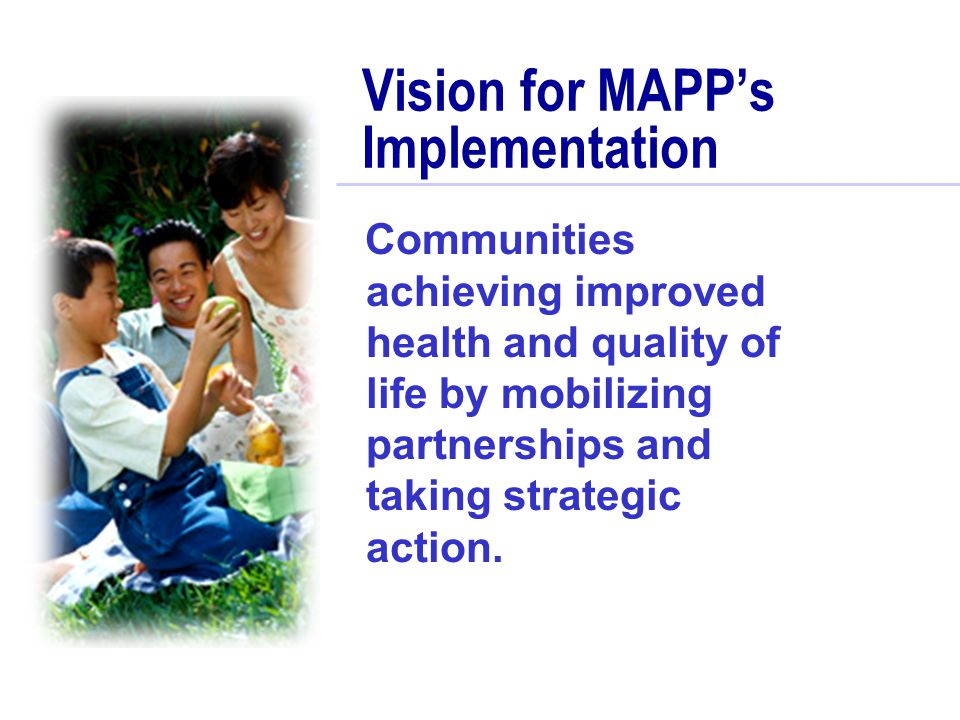 Vision for MAPP's Implementation Communities achieving improved health and quality of life by mobilizing partnerships and taking strategic action.