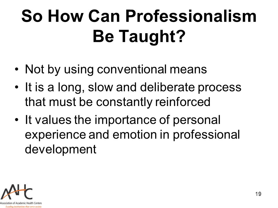 19 So How Can Professionalism Be Taught? Not by using conventional means It is a long, slow and deliberate process that must be constantly reinforced