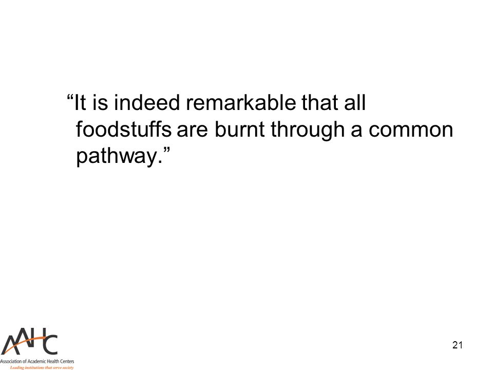 "21 ""It is indeed remarkable that all foodstuffs are burnt through a common pathway."""