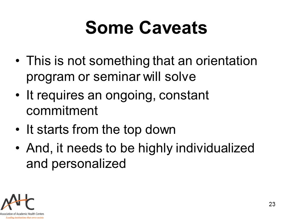 23 Some Caveats This is not something that an orientation program or seminar will solve It requires an ongoing, constant commitment It starts from the