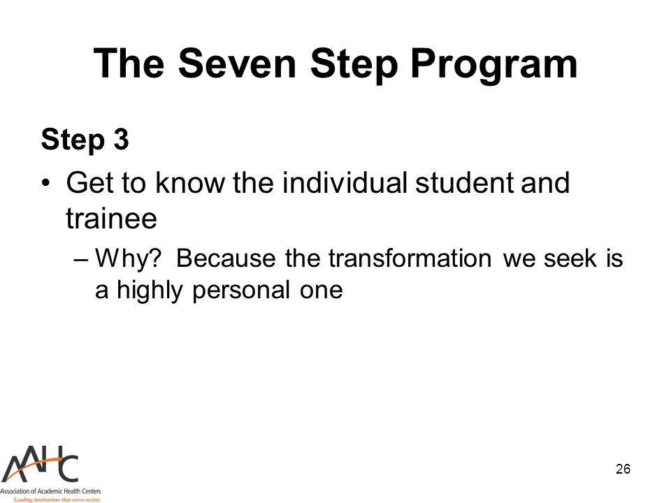 26 The Seven Step Program Step 3 Get to know the individual student and trainee –Why? Because the transformation we seek is a highly personal one