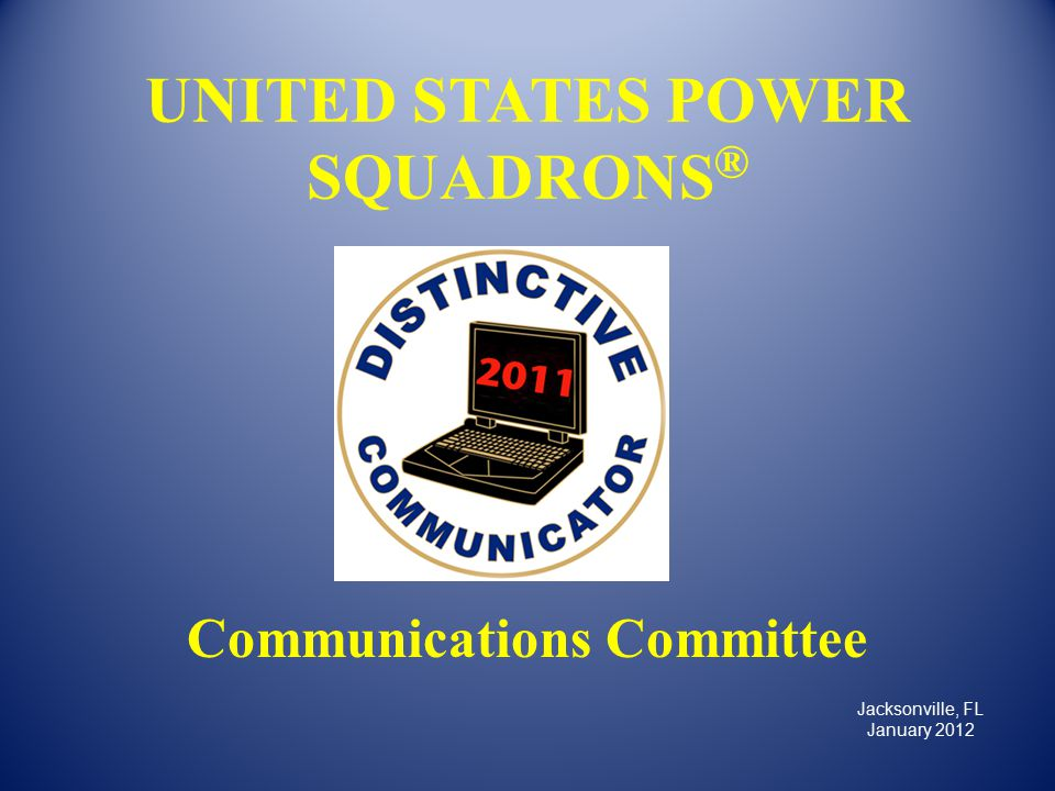 UNITED STATES POWER SQUADRONS ® Communications Committee Jacksonville, FL January 2012