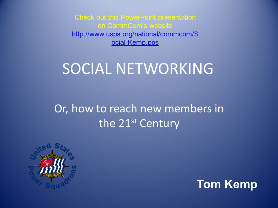SOCIAL NETWORKING Or, how to reach new members in the 21 st Century Tom Kemp Check out this PowerPoint presentation on CommCom's website   ocial-Kemp.pps