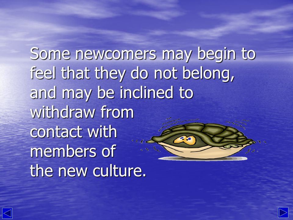 It is common at this point for the visitor to sometimes feel hostile toward the people of the new culture, who don't seem to notice the great difficulty that the newcomer is experiencing.