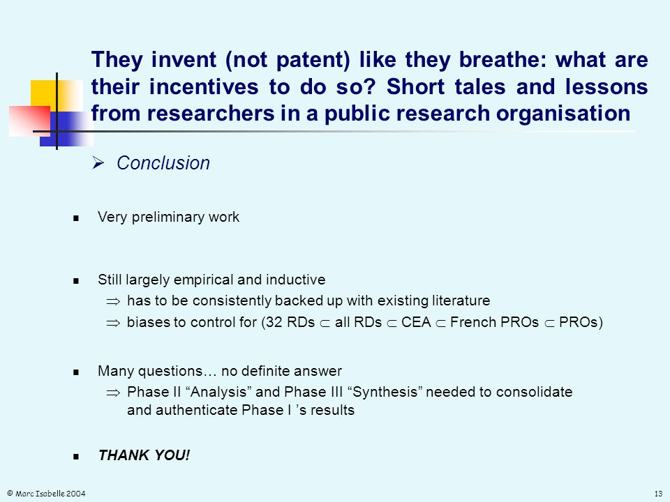 © Marc Isabelle 200413  Conclusion Very preliminary work They invent (not patent) like they breathe: what are their incentives to do so.