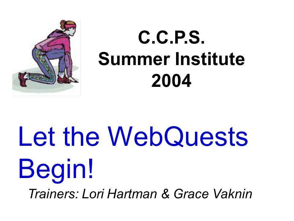 Let the WebQuests Begin! C.C.P.S. Summer Institute 2004 Trainers: Lori Hartman & Grace Vaknin