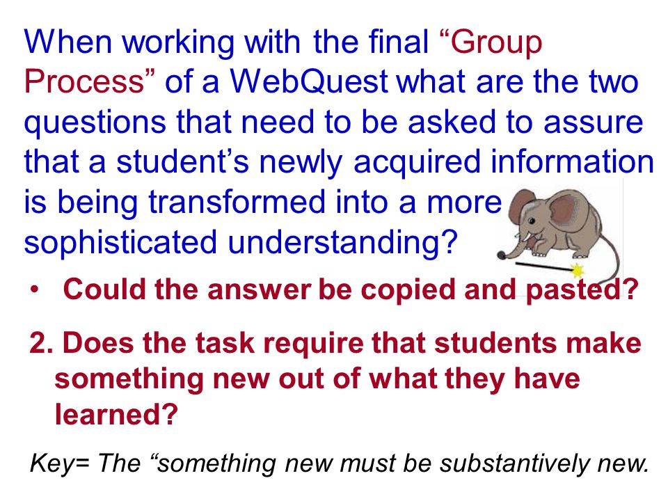 When working with the final Group Process of a WebQuest what are the two questions that need to be asked to assure that a student's newly acquired information is being transformed into a more sophisticated understanding.