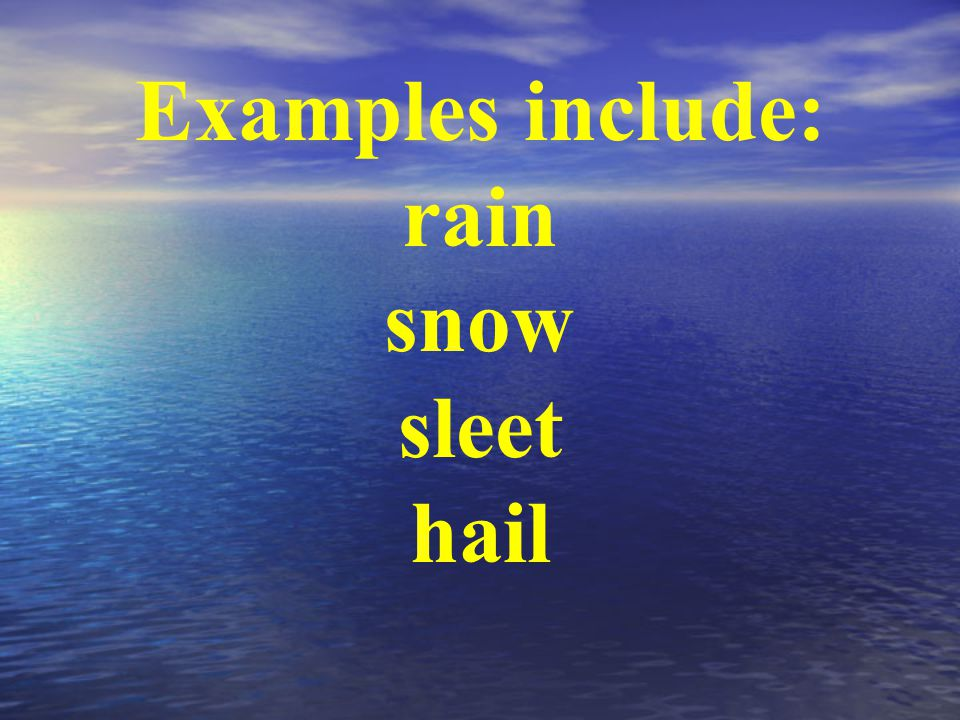 Examples include: rain snow sleet hail