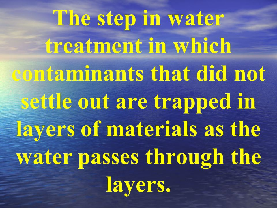 The step in water treatment in which contaminants that did not settle out are trapped in layers of materials as the water passes through the layers.