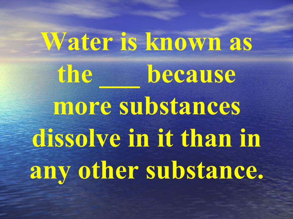 Water is known as the ___ because more substances dissolve in it than in any other substance.
