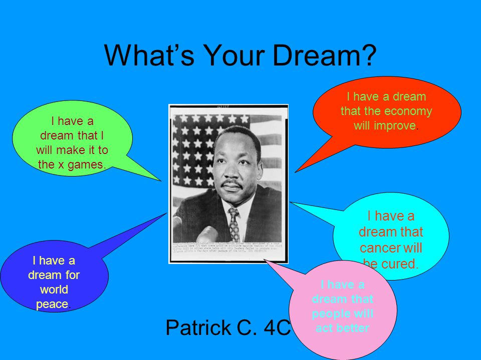 What's Your Dream? Patrick C. 4C I have a dream that the economy will improve. I have a dream that I will make it to the x games. I have a dream for w