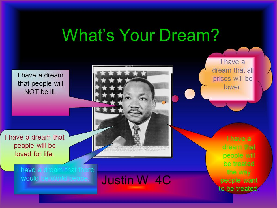 What's Your Dream? Justin W 4C I have a dream that all prices will be lower. I have a dream that people will be loved for life. I have a dream that pe
