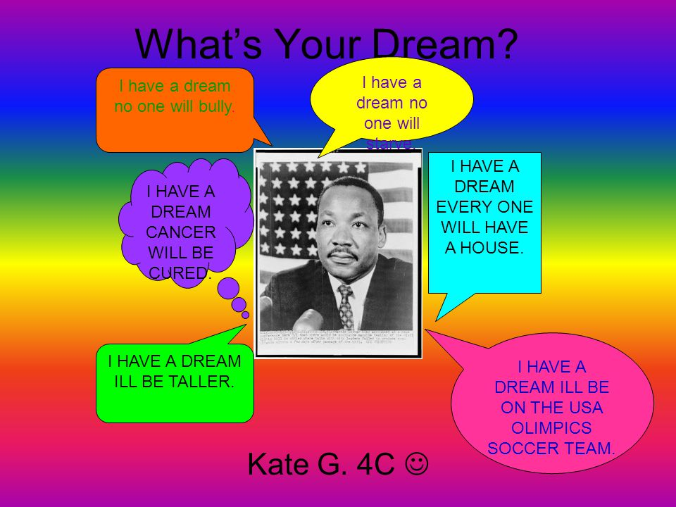 What's Your Dream? Kate G. 4C I HAVE A DREAM EVERY ONE WILL HAVE A HOUSE. I HAVE A DREAM CANCER WILL BE CURED. I HAVE A DREAM ILL BE ON THE USA OLIMPI