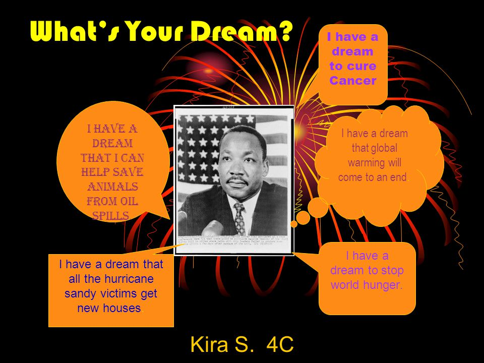 What's Your Dream? Kira S. 4C I have a dream that global warming will come to an end. I have a dream that I can help save animals from oil spills. I h