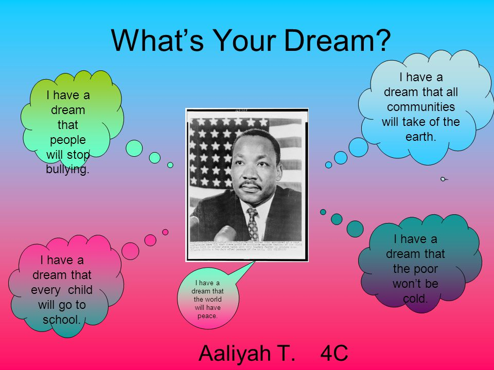 What's Your Dream? Aaliyah T. 4C I have a dream that all communities will take of the earth. I have a dream that the poor won't be cold. I have a drea