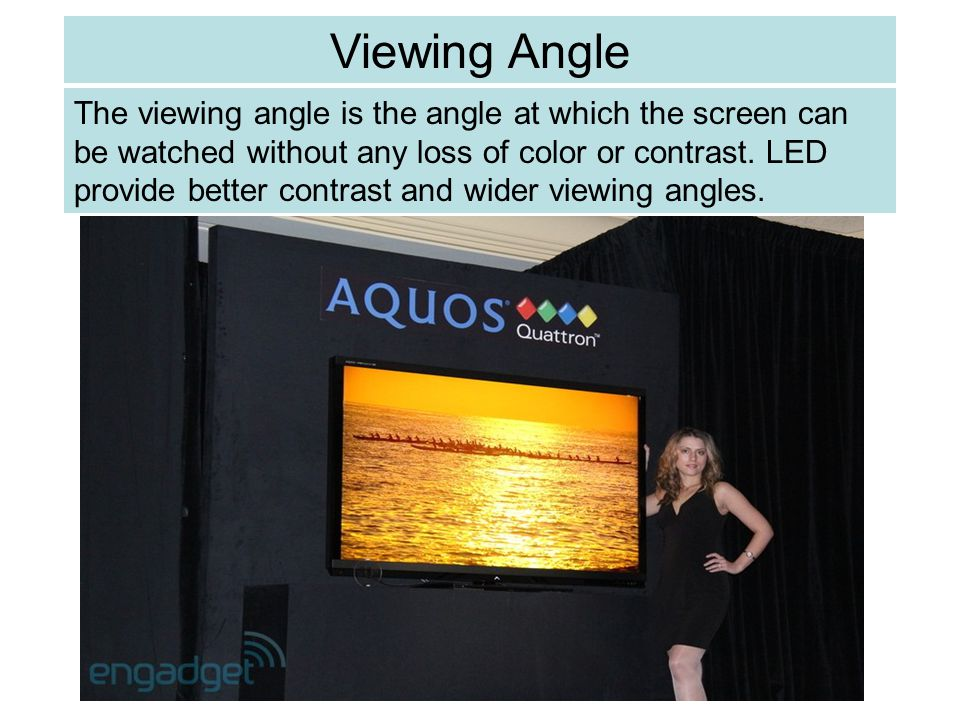 The viewing angle is the angle at which the screen can be watched without any loss of color or contrast. LED provide better contrast and wider viewing