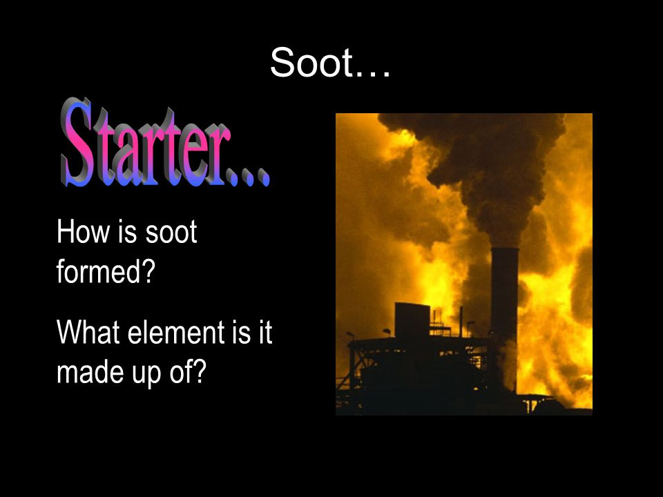 Soot… How is soot formed? What element is it made up of?