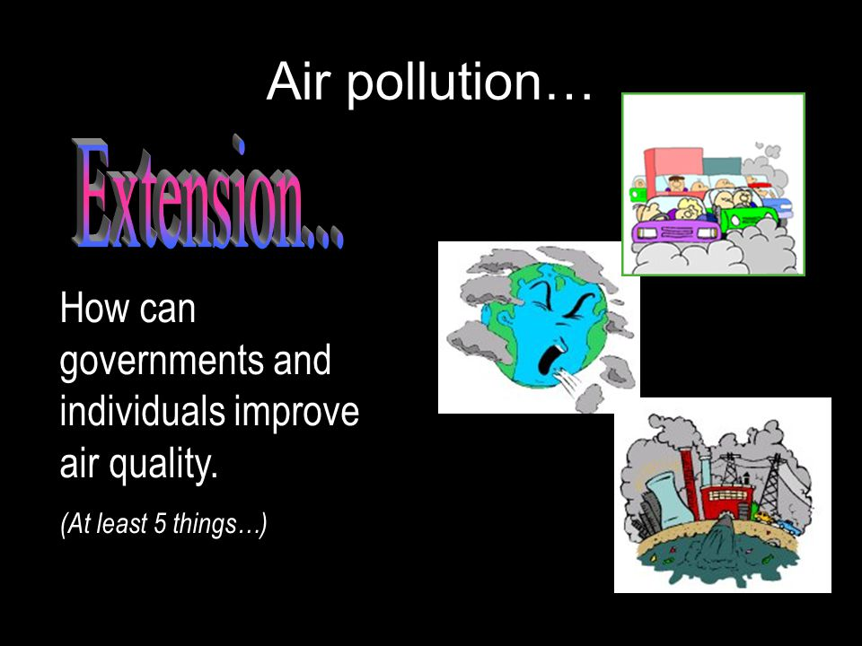 Air pollution… How can governments and individuals improve air quality. (At least 5 things…)