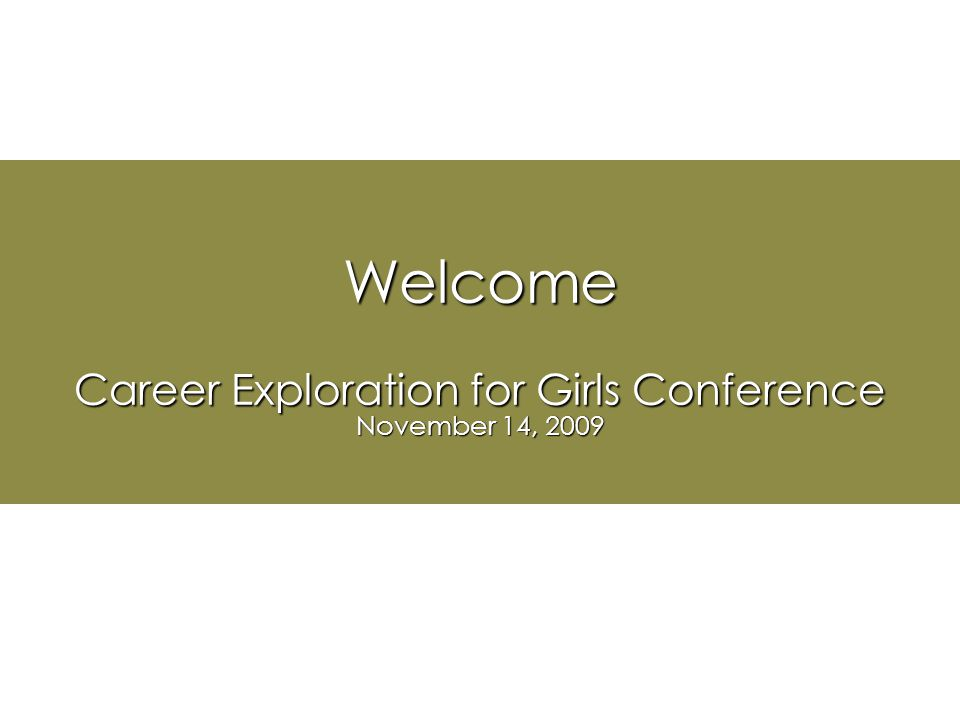 Welcome Career Exploration for Girls Conference November 14, 2009