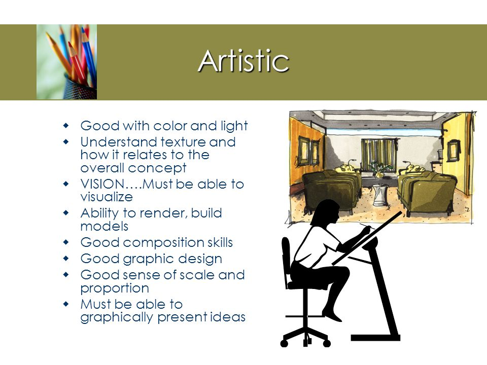 Interior design is all about  Problem solving  But you will also need to be Artistic Analytical People oriented Business oriented
