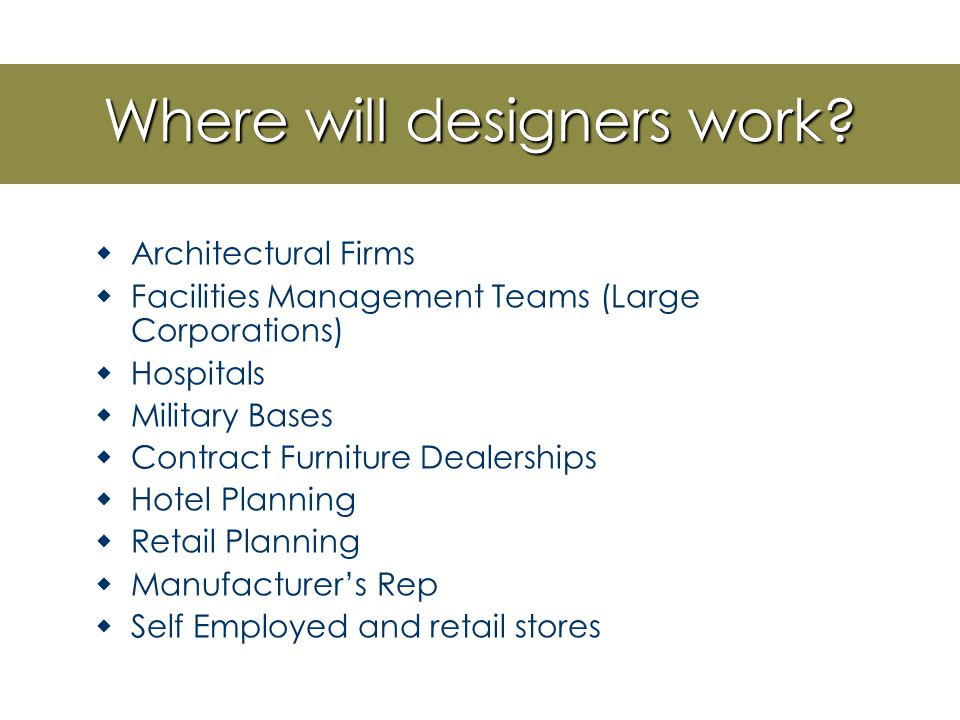 Jobs in Interior Design  Affected by economic conditions  Large firms: Team work Part of a large plan Usually will assist a senior designer  Small to Medium firms Will get more experience Less team work- wear multiple hats Work will be more localized and limited to local culture
