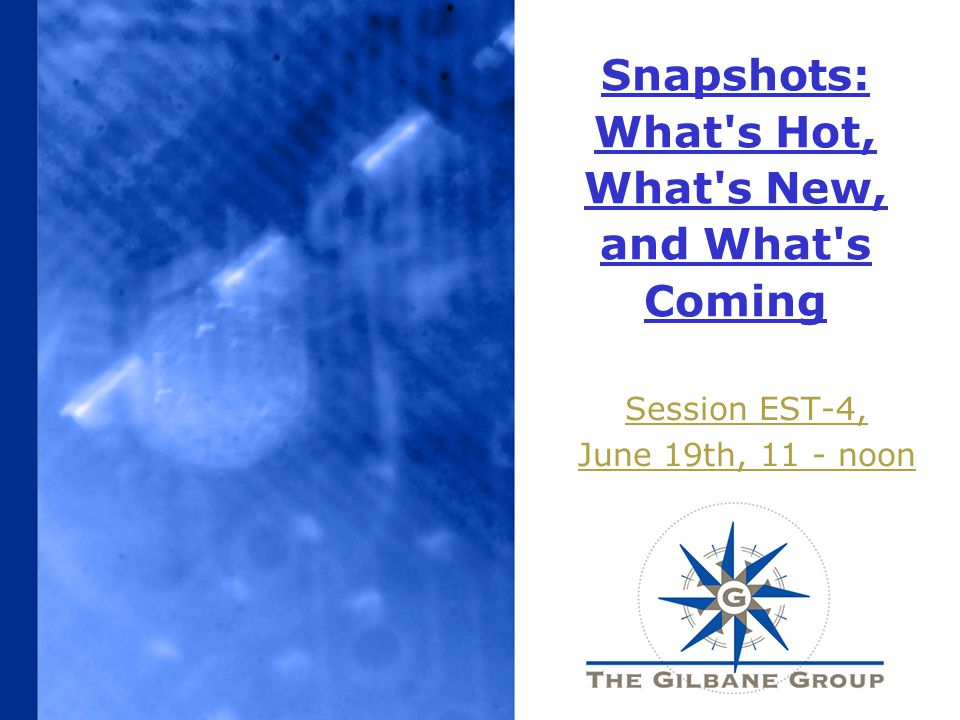 Snapshots: What s Hot, What s New, and What s Coming Session EST-4, June 19th, 11 - noon