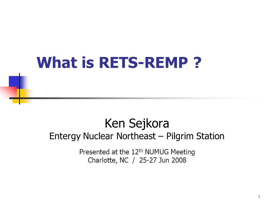1 What is RETS-REMP ? Ken Sejkora Entergy Nuclear Northeast – Pilgrim Station Presented at the 12 th NUMUG Meeting Charlotte, NC / 25-27 Jun 2008