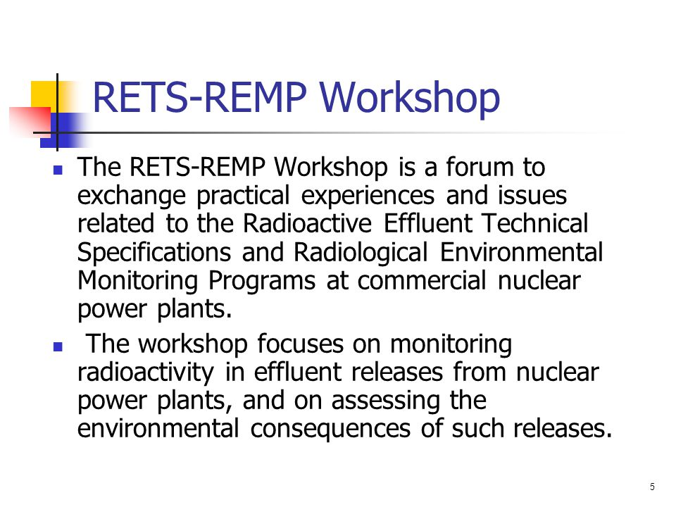 5 RETS-REMP Workshop The RETS-REMP Workshop is a forum to exchange practical experiences and issues related to the Radioactive Effluent Technical Spec