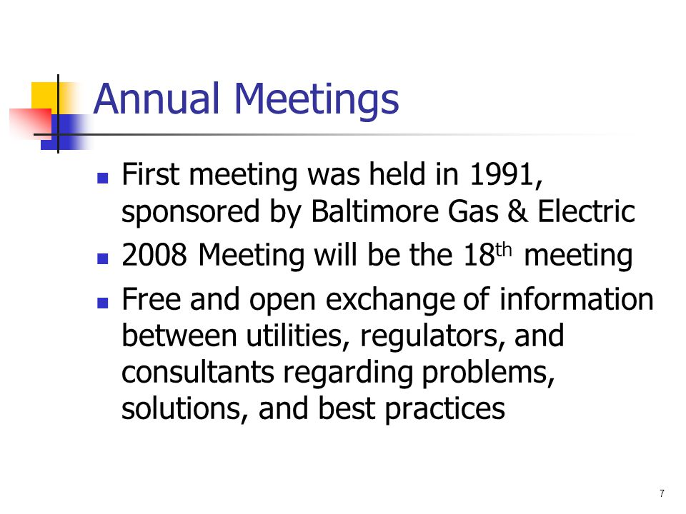 7 Annual Meetings First meeting was held in 1991, sponsored by Baltimore Gas & Electric 2008 Meeting will be the 18 th meeting Free and open exchange