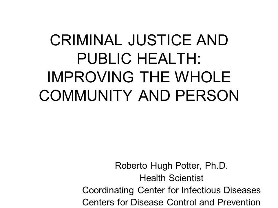 CRIMINAL JUSTICE AND PUBLIC HEALTH: IMPROVING THE WHOLE COMMUNITY AND PERSON Roberto Hugh Potter, Ph.D.