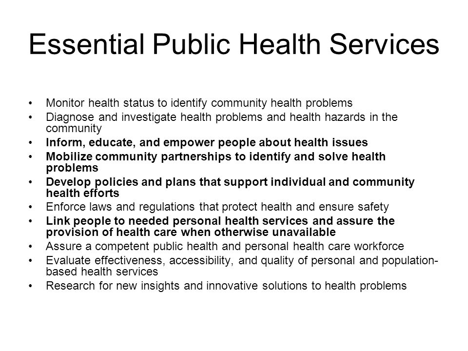 Essential Public Health Services Monitor health status to identify community health problems Diagnose and investigate health problems and health hazards in the community Inform, educate, and empower people about health issues Mobilize community partnerships to identify and solve health problems Develop policies and plans that support individual and community health efforts Enforce laws and regulations that protect health and ensure safety Link people to needed personal health services and assure the provision of health care when otherwise unavailable Assure a competent public health and personal health care workforce Evaluate effectiveness, accessibility, and quality of personal and population- based health services Research for new insights and innovative solutions to health problems