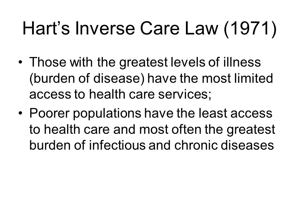Hart's Inverse Care Law (1971) Those with the greatest levels of illness (burden of disease) have the most limited access to health care services; Poorer populations have the least access to health care and most often the greatest burden of infectious and chronic diseases