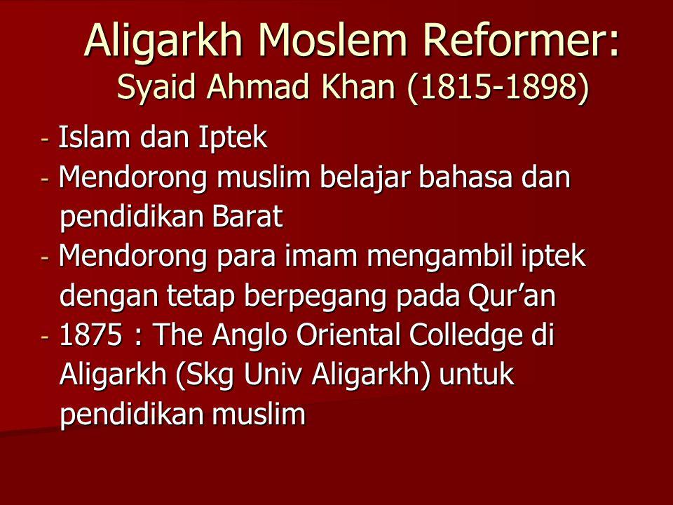 Aligarkh Moslem Reformer: Syaid Ahmad Khan (1815-1898) - Islam dan Iptek - Mendorong muslim belajar bahasa dan pendidikan Barat pendidikan Barat - Mendorong para imam mengambil iptek dengan tetap berpegang pada Qur'an dengan tetap berpegang pada Qur'an - 1875 : The Anglo Oriental Colledge di Aligarkh (Skg Univ Aligarkh) untuk Aligarkh (Skg Univ Aligarkh) untuk pendidikan muslim pendidikan muslim
