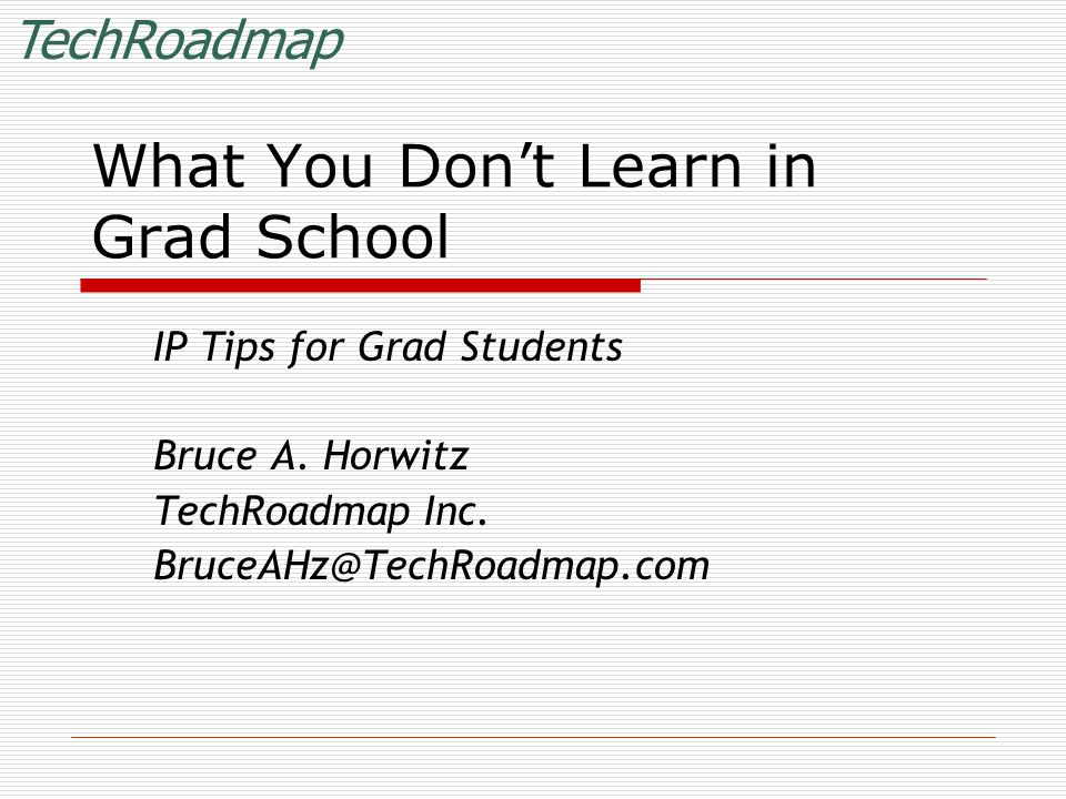 TechRoadmap What You Don't Learn in Grad School IP Tips for Grad Students Bruce A.