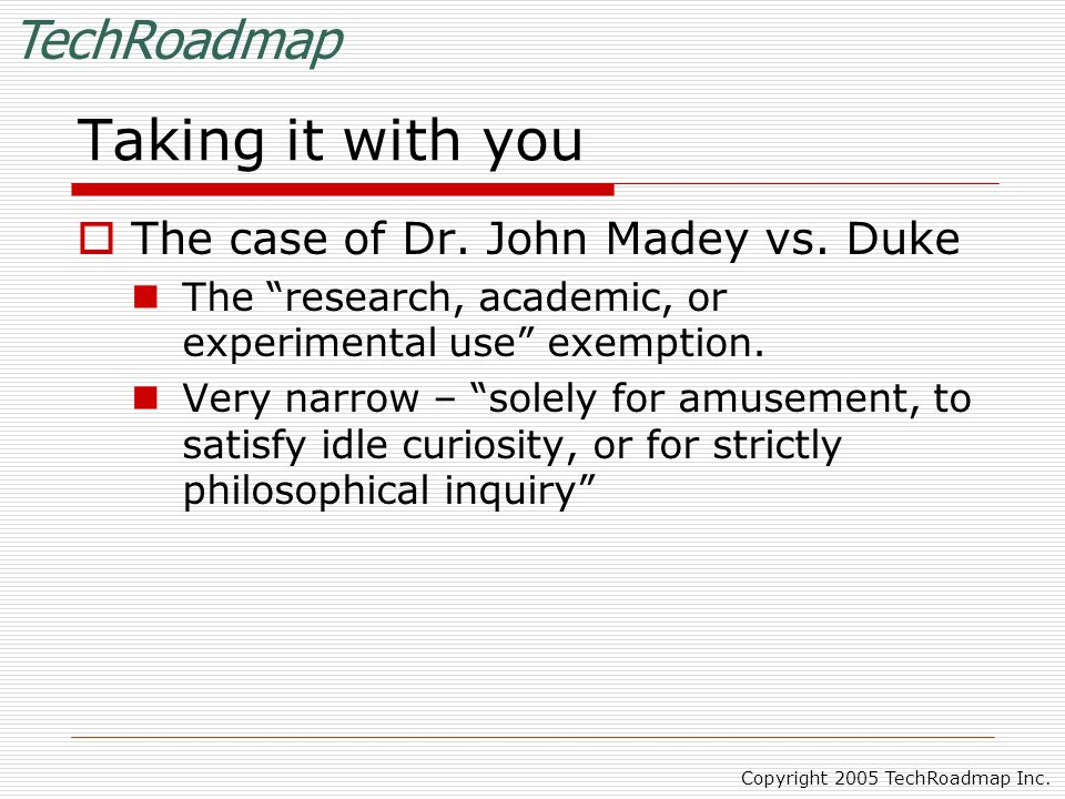 """TechRoadmap Copyright 2005 TechRoadmap Inc. Taking it with you  The case of Dr. John Madey vs. Duke The """"research, academic, or experimental use"""" exe"""